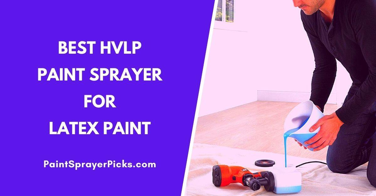 Best HVLP Paint Sprayer For Latex Paint [2020] – Reviews and Guide